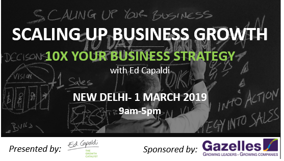 SCALING UP BUSINESS GROWTH 10X Your Strategy. Delhi March 1, 2019