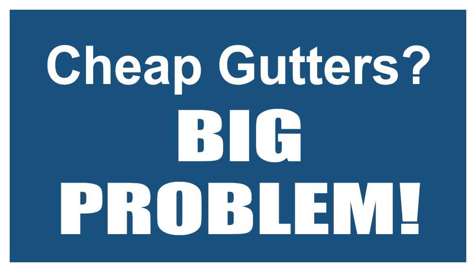 Cheap Gutters? Big problem!