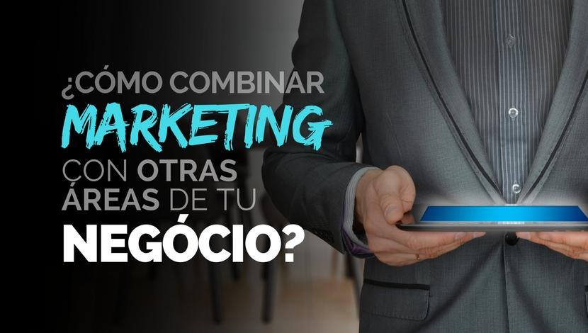 ¿Cómo combinar el Marketing con otras Áreas de tu Negocio?