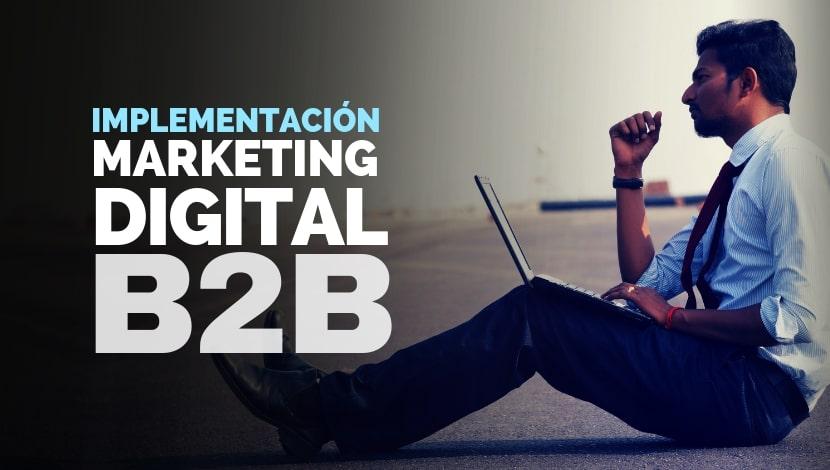 Marketing Digital B2B: Qué tener en cuenta en su implementación