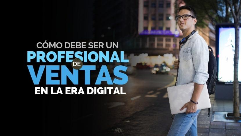 ¿Cómo debe ser un profesional de ventas en la era digital?