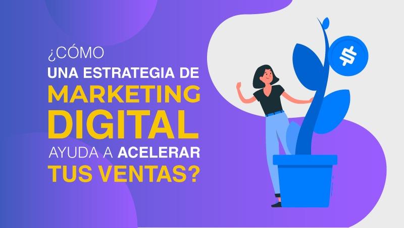 ¿Cómo una estrategia de Marketing Digital ayuda a acelerar tus ventas?