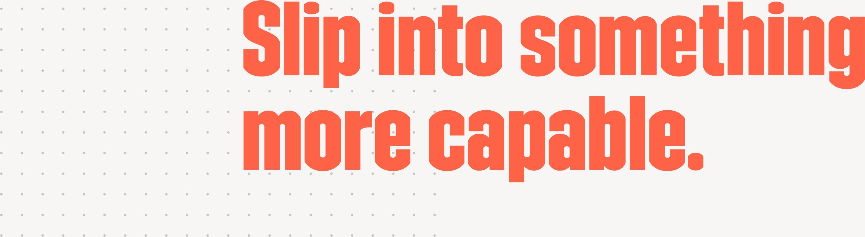 Image of headline saying Slip into something more capable.