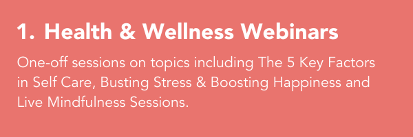 1. Health & Wellness Webinars: One-off sessions on topics including The 5 Key Factors in Self Care, Busting Stress & Boosting Happiness and Live Mindfulness Sessions