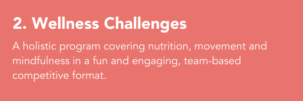 2. Wellness Challenges: A holistic program covering nutrition, movement and mindfulness in a fun and engaging, team-based competitive format.