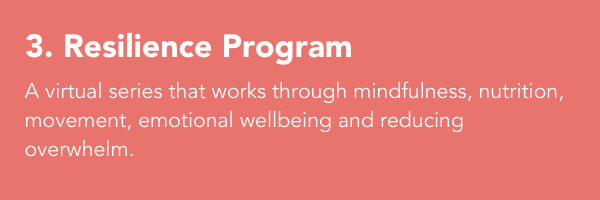 3. Resilience Program: A give part series that works through mindfulness, nutrition, movement, emotional wellbeing and reducing overwhelm.