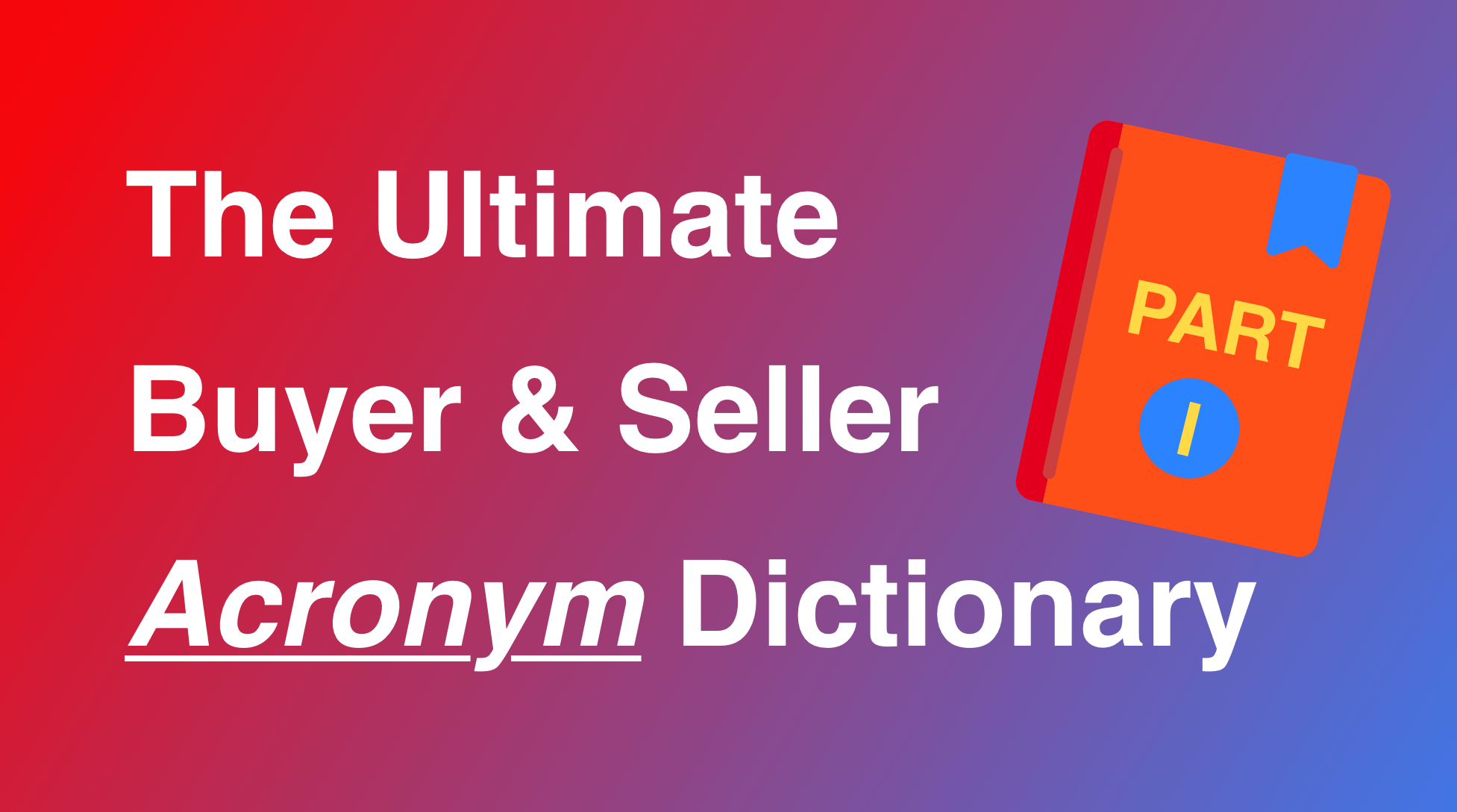The Ultimate Buyer and Seller Acronyms Dictionary - Part I