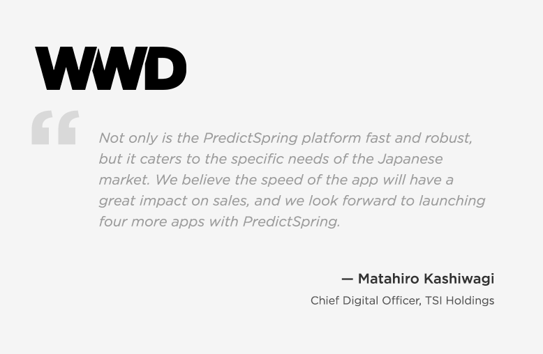 WWD - Quote ByMatshiro Kashiwagi, Chief Digital Officer, TSI Holdings - Not only is PredictSpring platform fast and robust, but it caters to the specific needs of the Japanese market.