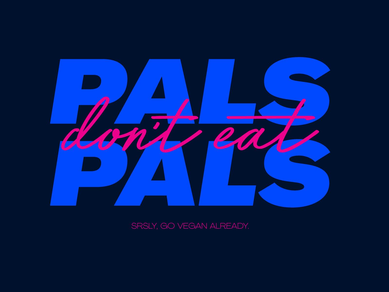 Pals don't eat pals. Srsly, go vegan already.