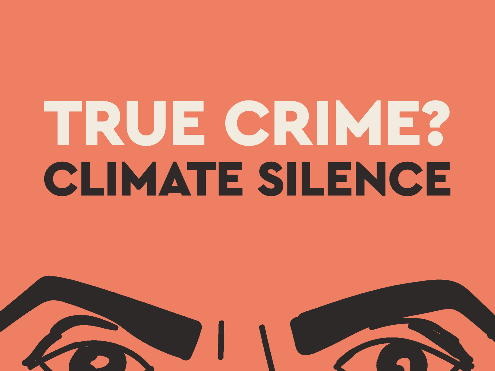 Red poster with sketched eyes. Text reads: True Crime? Climate silence