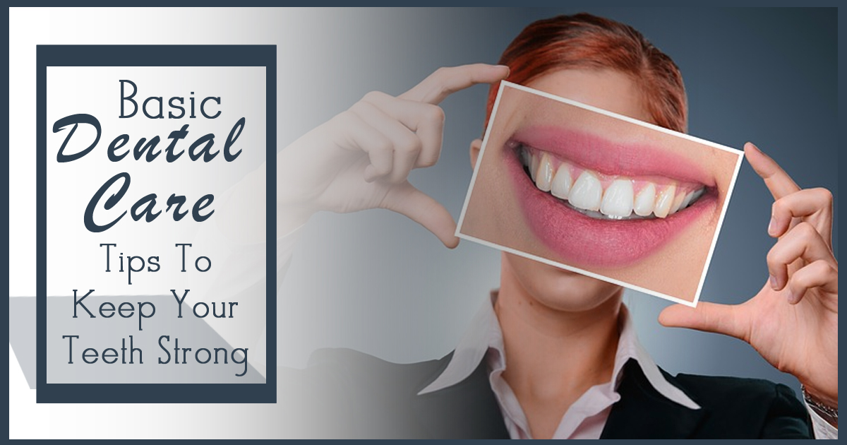 Basic Dental Care Tips To Keep Your Teeth Strong