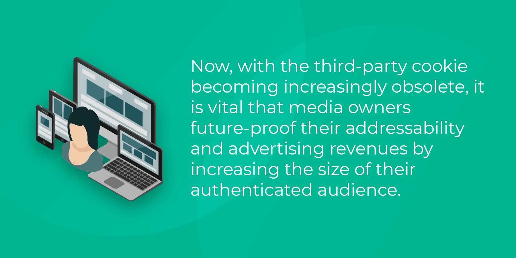 It is vital that media owners future-proof addressability and advertising revenues bu increasing the size of their authenticated audience.