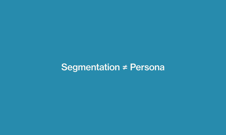 Customer segmentation is not the same as customer persona