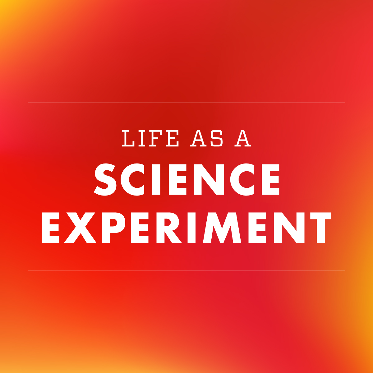 Life As A Science Experiment