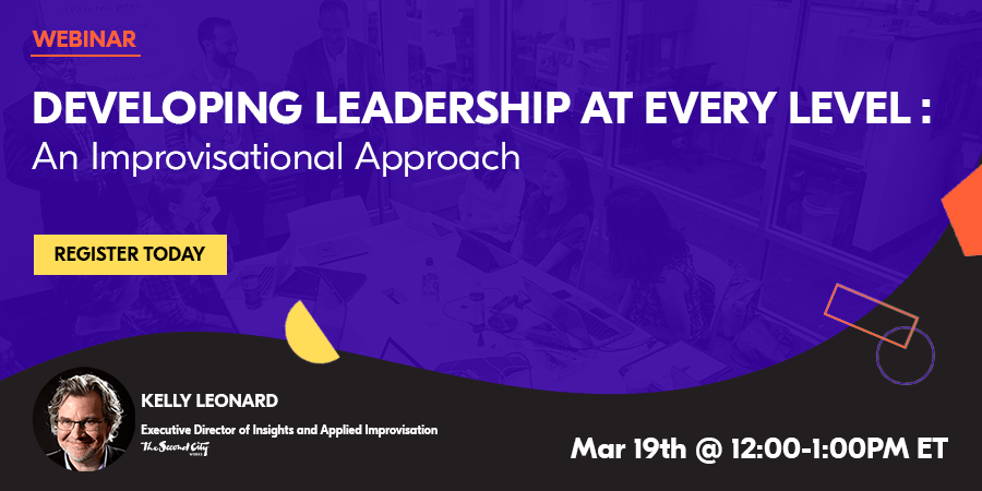 [Webinar] Developing Leadership At Every Level: An Improvisational Approach