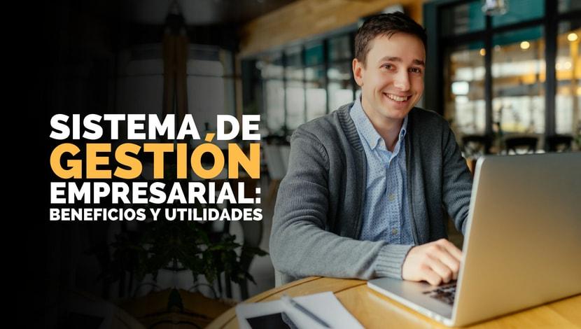 Un hombre sonriendo, trabajando en su computadora portátil y el titulo Sistema de Gestión Empresarial, beneficios y utilidades