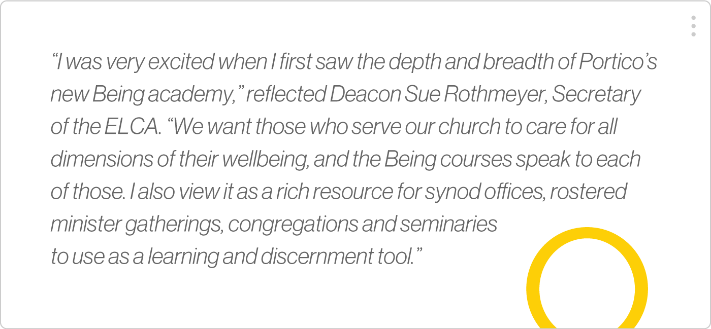 """I was very excited when I first saw the depth and breadth of Portico's new Being academy,"" reflected Deacon Sue Rothmeyer, Secretary of the ELCA. ""We want those who serve our church to care for all dimensions of their wellbeing, and the Being courses speak to each of those. I also view it as a rich resource for synod oces, rostered minister gatherings, congregations and seminaries to use as a learning and discernment tool."