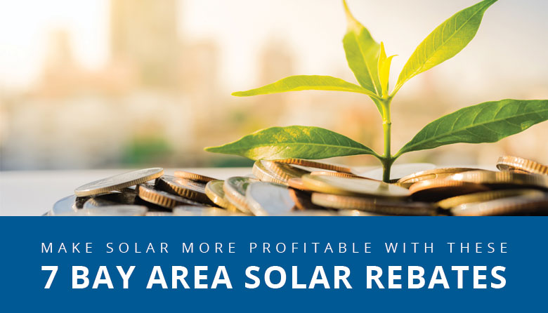 How Bay Area Solar Rebates Help Make Sunshine Even More Profitable