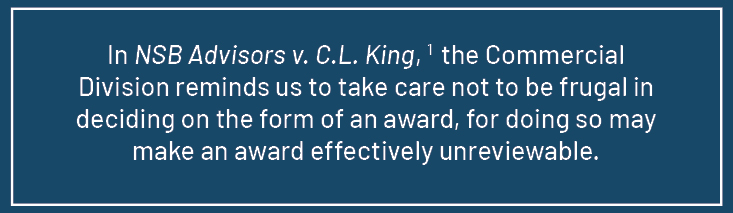 Quote from article: In NSB Advisors v. C.L. King, the Commercial Division reminds us to take care not to be frugal in deciding on the form of an award, for doing so may make an award effectively unreviewable.