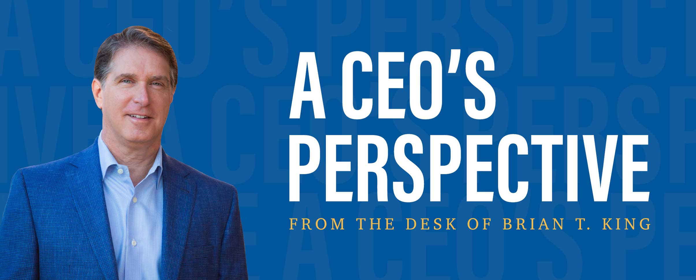 """Brian T. King in a suit with the words """"A CEO's Perspective, From the desk of Brian T. King"""" next to him"""