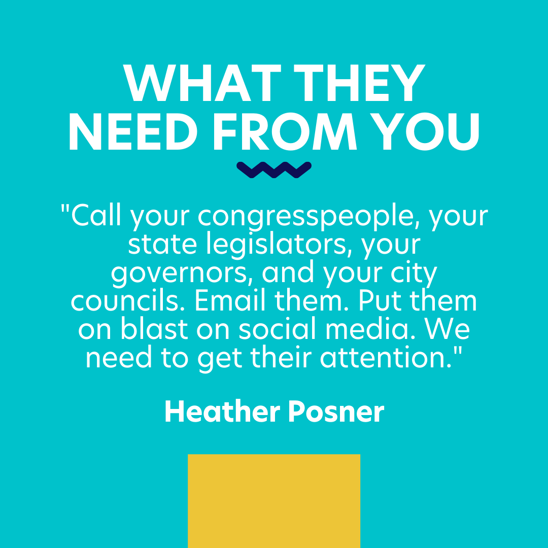 "what they need from you: ""Call your congresspeople, your state legislators, your governors, and your city councils. Email them. Put them on blast on social media. We need to get their attention."" Heather Posner"