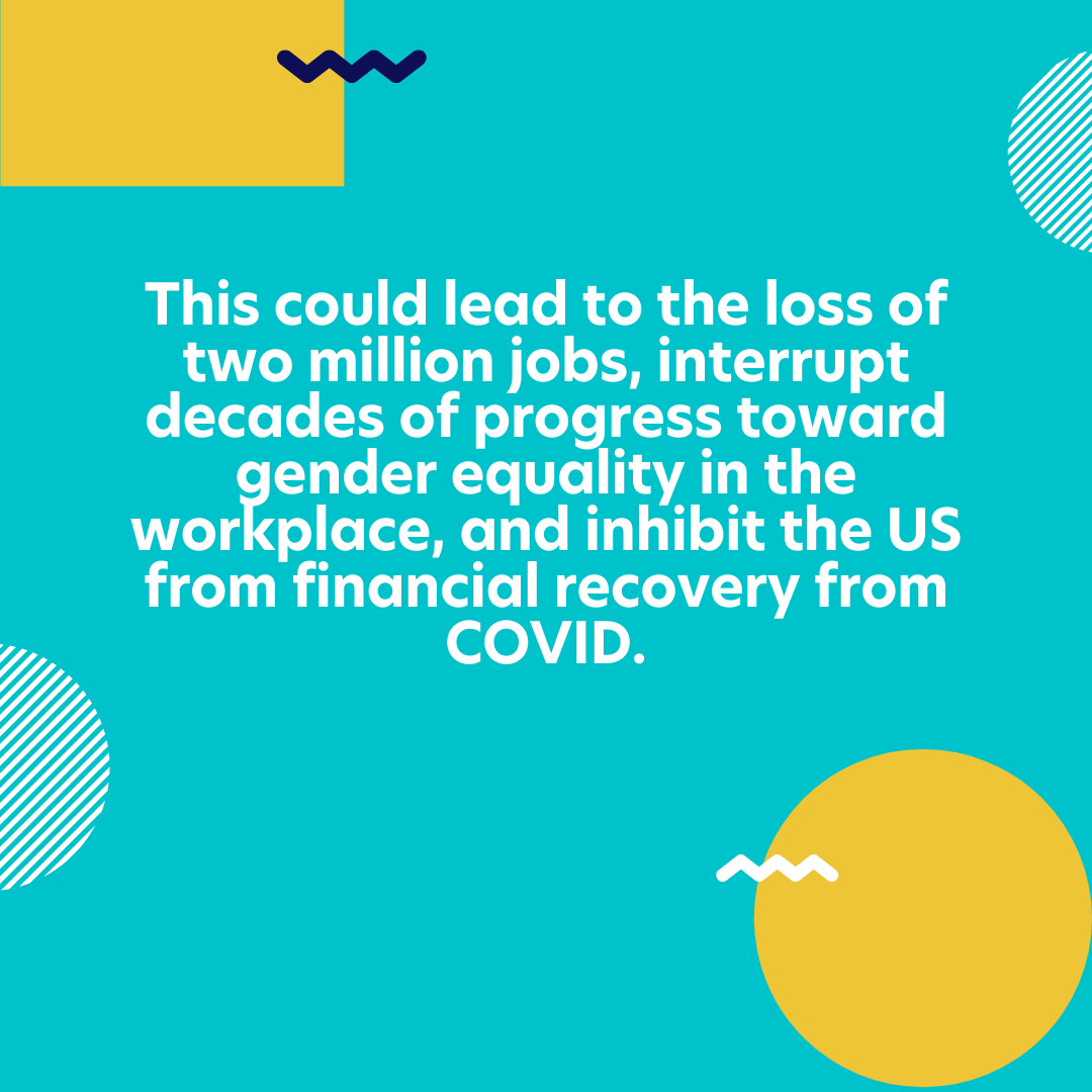This could lead to the loss of two million jobs, interrupt decades of progress toward gender equality in the workplace, and inhibit the US from financial recovery from COVID.