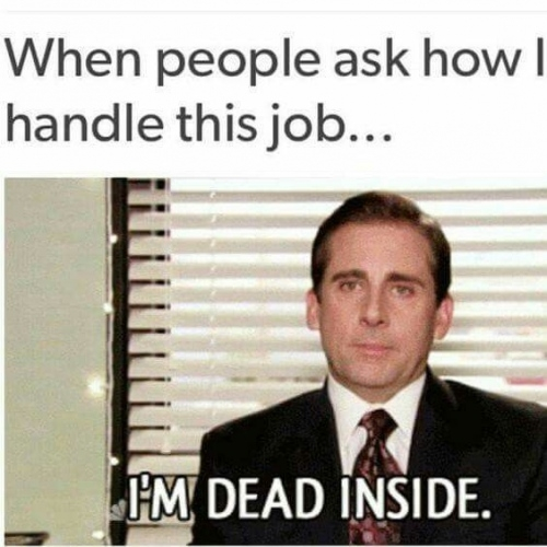 "meme that reads ""when people ask how i handle this job... i'm dead inside"""