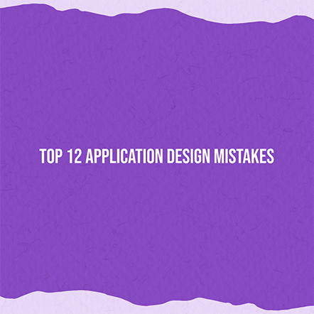 Top 12 Application Design Mistakes