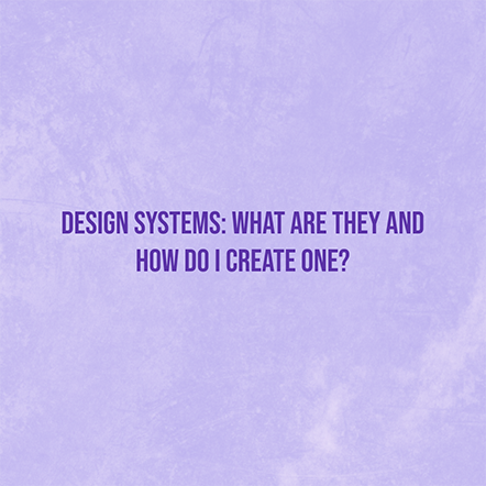 Design Systems: What Are They and How Do I Create One?