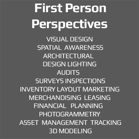 First Person Perspectives, Visual Design, Spatial Awareness, Architectural Design, Lighting, Audits, Surveys, Inspections, Inventory, Layout, Merchandising, Marketing, Leasing, Financial Planning, Priorities, Asset Management, Tracking, 3D Modeling.
