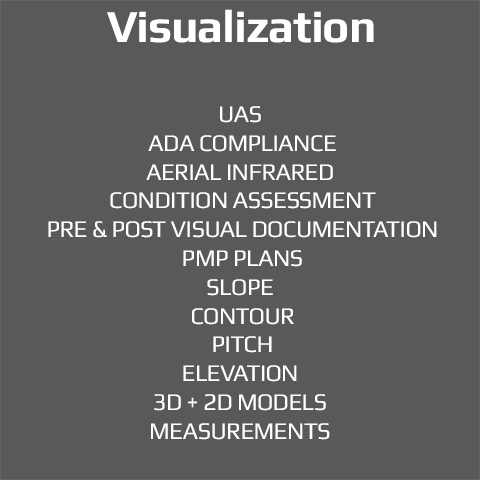 Visualization: UAS,ADA Compliance, Aerial Infrared, Condition, Assessment, PMP Plans, Pre & Post Visual documentation. Slope, Contour, Pitch, Elevation, 3D + 2D Models, Measurements.