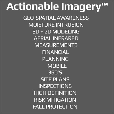 Actionable Imagery™, Inspections, UAS, Aerial Infrared, 360's, High Definition, Site Plans, Fall Protection, Risk Mitigation, Moisture Intrusion, Geo-Spatial Awareness, Mobile, Financial Planning, 3D + 2D modeling, measurements.