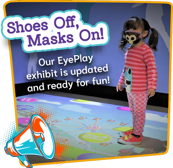 Shoes off, Masks On! Our Eyeplay exhibit has been updated with over 100 new interactive games. Come play with us soon!