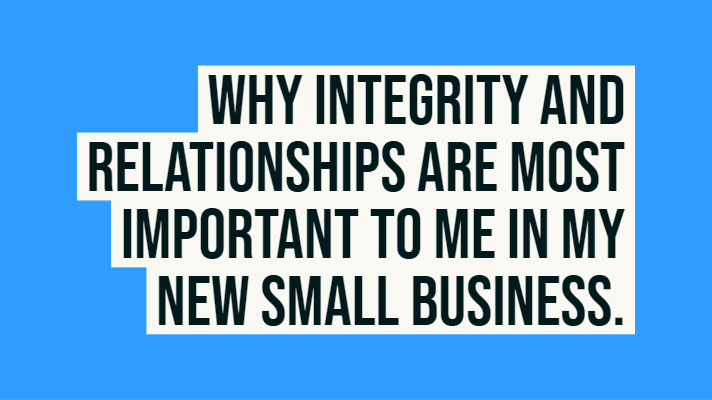 Why integrity and relationships are most important to me in my new small business.