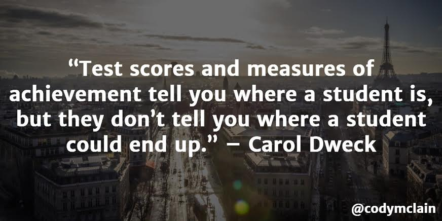Test scores and measures of achievement tell you where a student is, but they don't tell you where a student could end up. - Carol Dweck