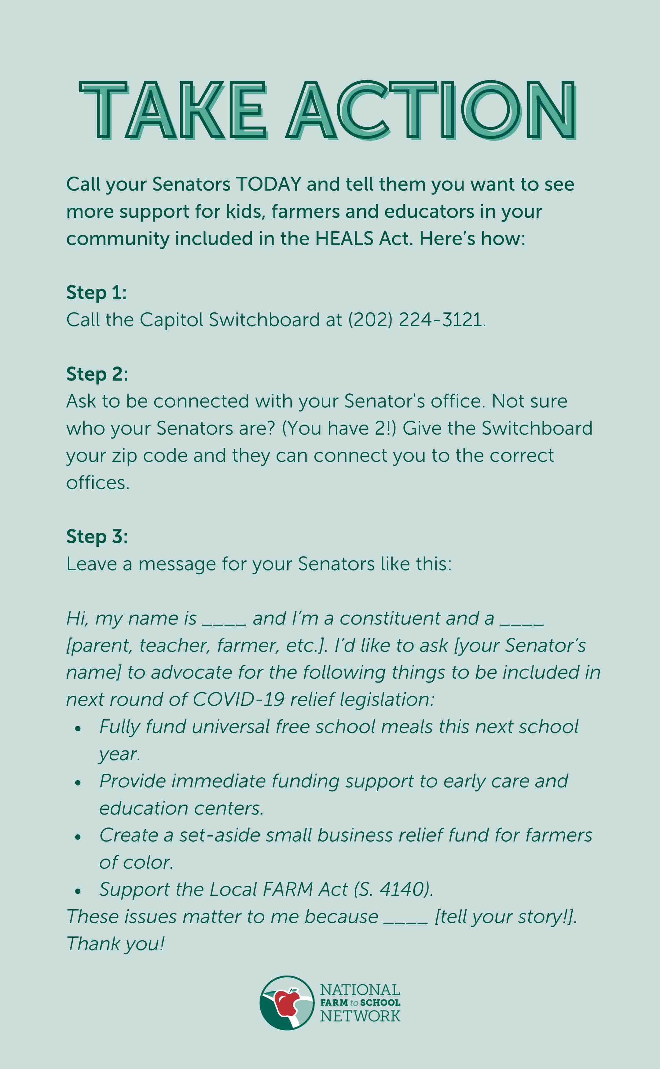 Call your Senators TODAY and tell them you want to see more support for kids, farmers and educators in your community included in the HEALS Act. Here's how: Step 1: Call the Capitol Switchboard at (202) 224-3121. Step 2: Ask to be connected with your Senator's office.Not sure who your Senators are? (You have 2!) Give the Switchboard your zip code and they can connect you to the correct offices. Step 3: Leave a message for your Senators like this:Hi, my name is ____ and I'm a constituent and a ____ [parent, teacher, farmer, etc.]. I'd like to ask [your Senator's name] to advocate for the following things to be included in next round of COVID-19 relief legislation:Fully fund universal free school meals this next school year.Provide immediate funding support to early care and education centers.Create a set-aside small business relief fund for farmers of color. Support the Local FARM Act (S. 4140). These issues matter to me because ____ [tell your story!]. Thank you!