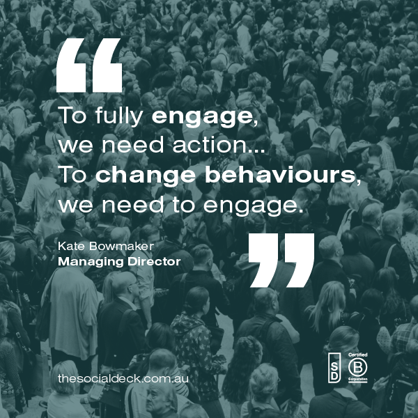 "Image with a quote on it ""To fully engage, we need action... To change behaviours we need to engage. Kate Bowmaker, Managing Director."