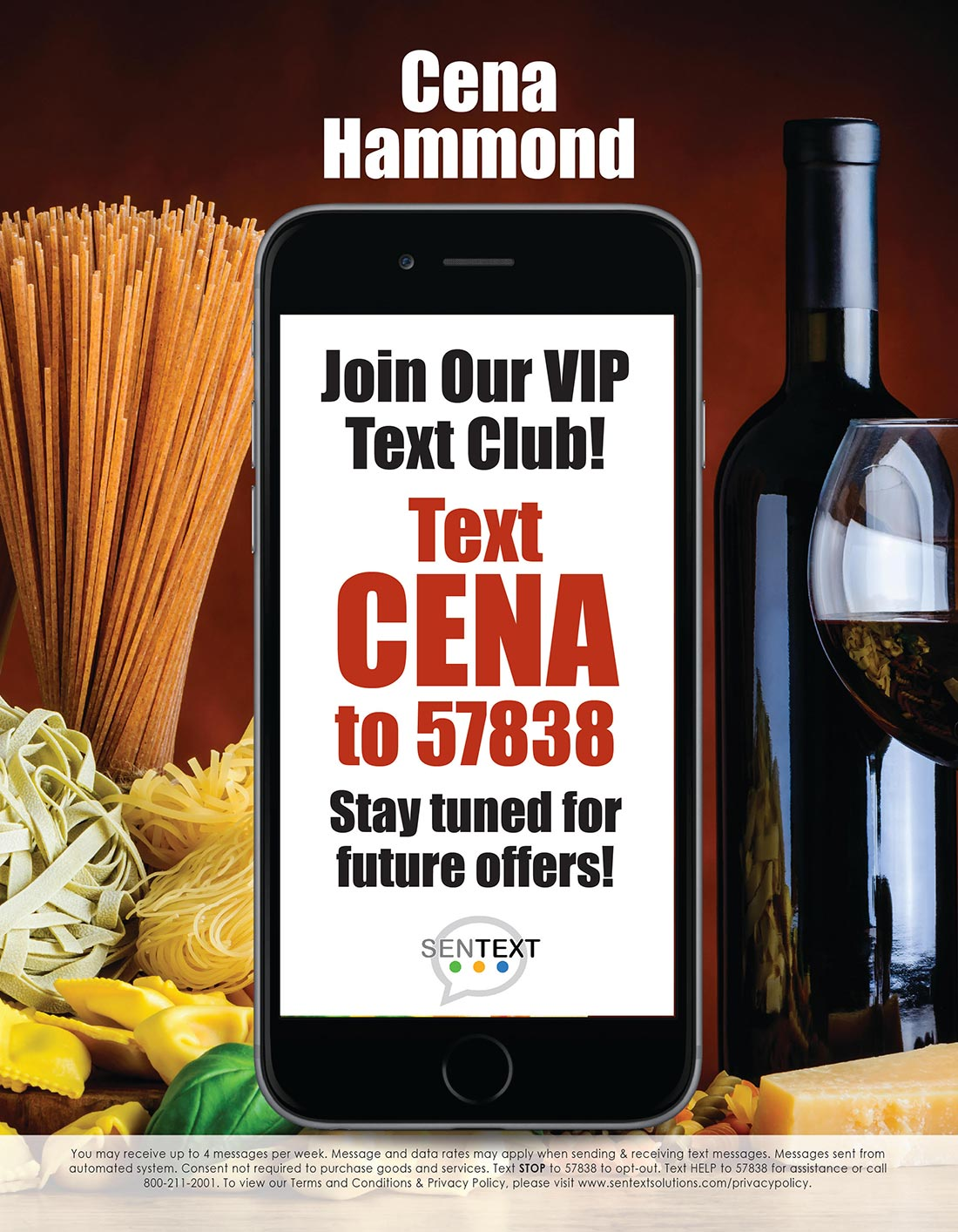 Cena Hammond. Join our VIP Text Club. Text CENA to 57838. Stay tuned for future offers! Sentext. You will receive up to 4 messages per week. Message and data rates may apply when sending & receiving text messages. Consent not required to purchase good and services. Text STOP to 57838 or 57711 or 51660 to opt-out. Text HELP to 57838 or 57711 or 51660. For assistance call 800-211-2001. To view our Terms and Conditions & Privacy Policy, please visit www.sentextsolutions.com/privacypolicy.