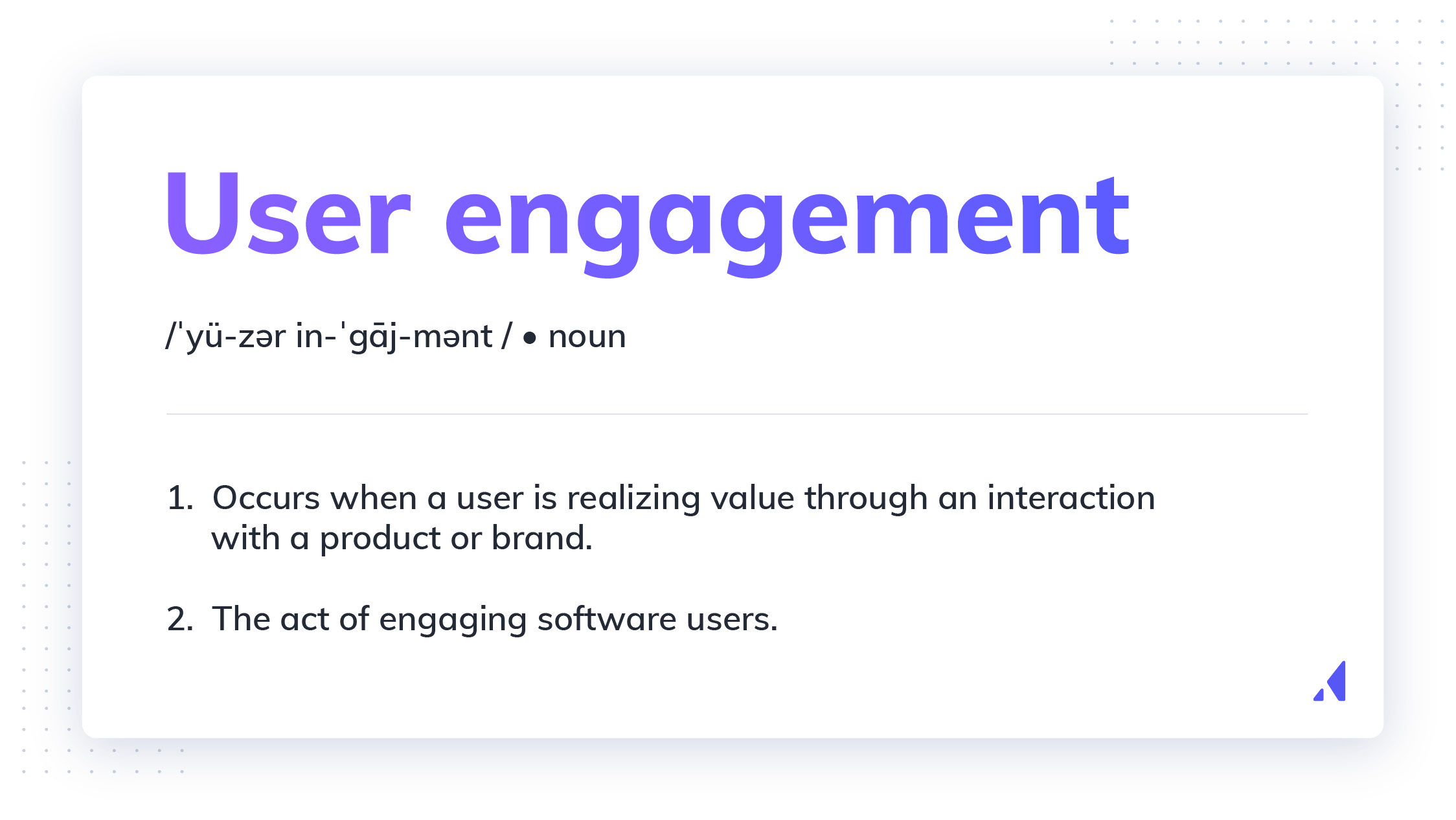 User engagement definition. User engagement is when a user is realizing value through an interaction with a software product or brand.