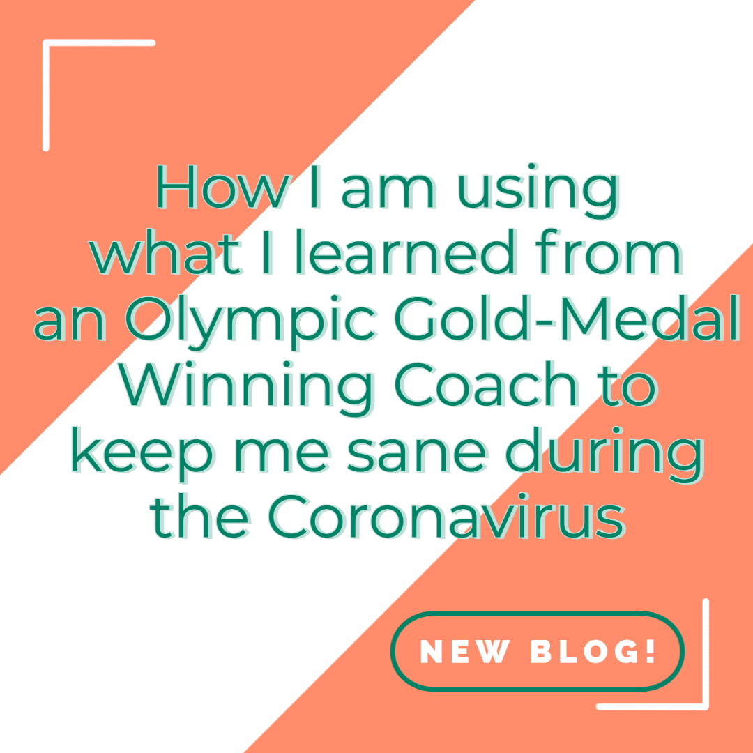 How I am using what I learned from an Olympic Gold-Medal Winning Coach to keep me sane during the Coronavirus