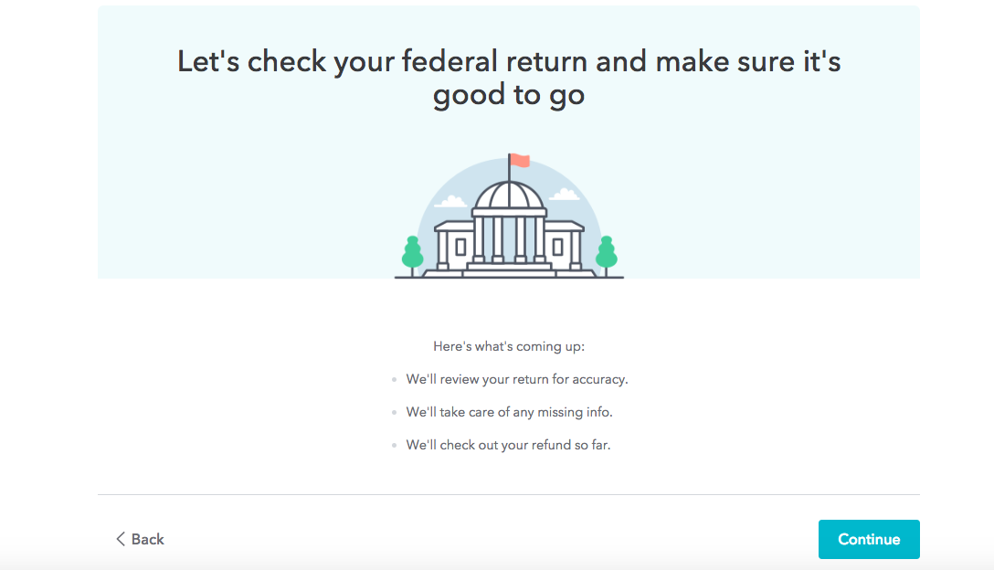 "This is a screenshot of a real turbotax 2018 2019 tax return workflow that shows an illustration of a government building and says ""let's check your federal return and make sure it's good to go"". This is an example of a milestone or checkpoint in a long multi-step process that breaks up the workflow for better ux"
