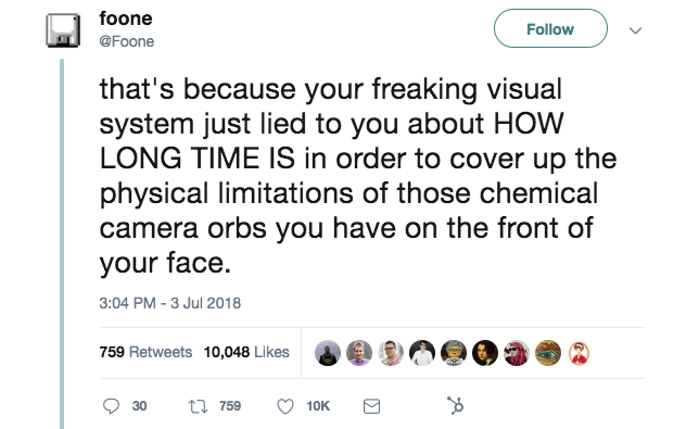 "this is a tweet about how your eyes work. It says ""your visual system just lied to you about how long time is in order to cover up the physical limitations of those chemical camera orbs you have on the front of your face."" this is an interesting tweet from 2018"