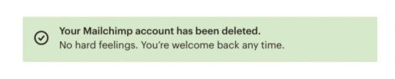"This is part of the mailchimp cancellation flow that appears when a customer cancels or deletes their account. It is a green bar that says ""your mailchimp account has been deleted. no hard feelings. you're welcome back any time."""
