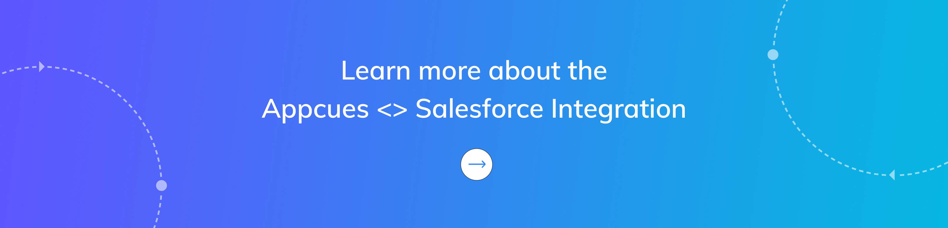Click here to learn more or talk to a product specialist about the Appcues Salesforce Integration.