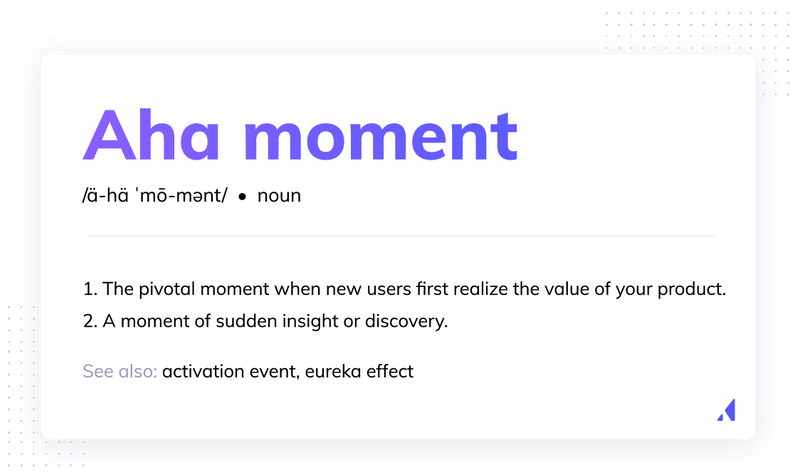 aha moment definition: The aha moment is a moment of sudden insight or discovery. In software, it's the pivotal moment when a new user first realizes the value of your product and why they need it.