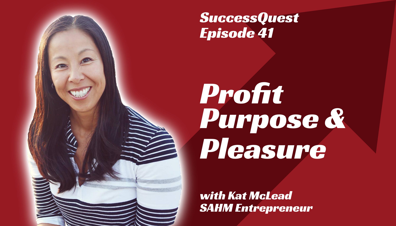 Kat McLead Stay at Home mom Business entrepreneur profit purpose pleasure success quest