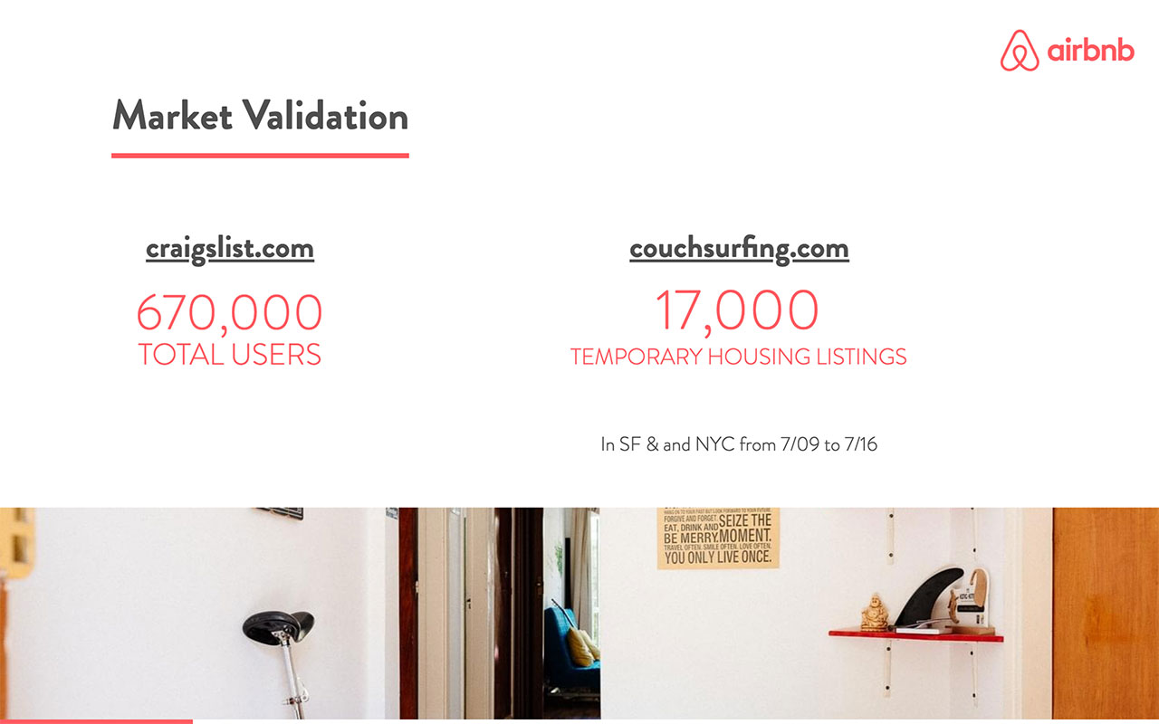 Airbnb used a combination of Craigslist and Couchsurfing for their validation. Craigslist had been 'solving' the issue of temporary hosting for a while, and the 17K weekly listings for SF and NY were the best possible proof of a demand for a similar product.