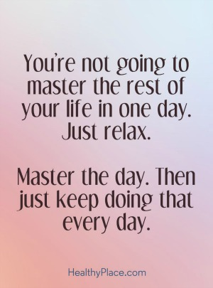 You're not going to master the rest of your life in one day. Just relax. Master the day. Then just keep doing that everyday. HealthyPlace.com