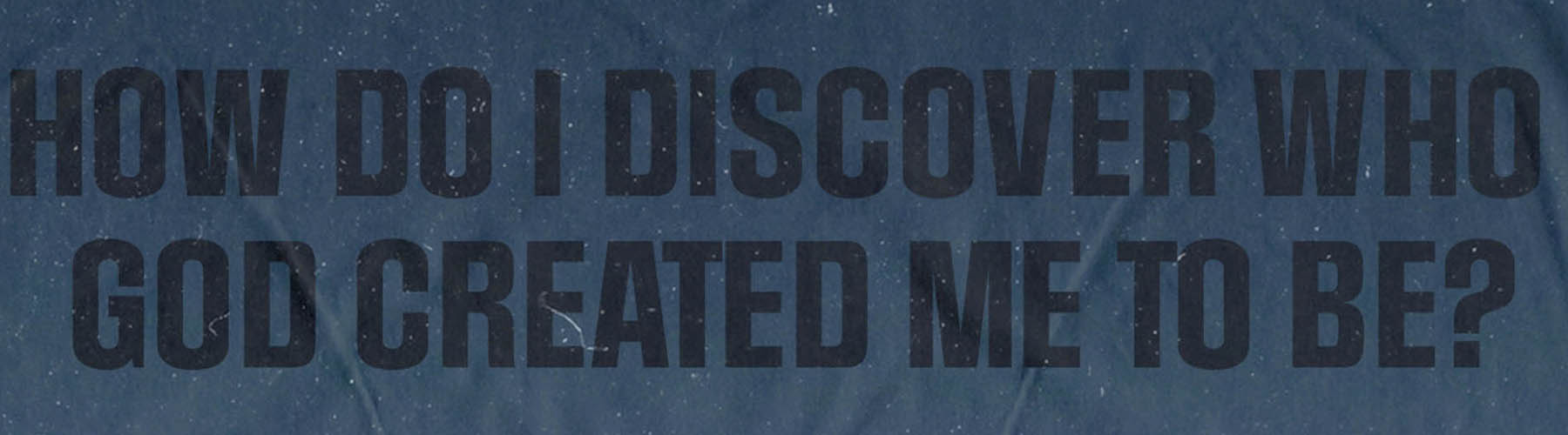 How Do I Discover Who God Created Me to Be?
