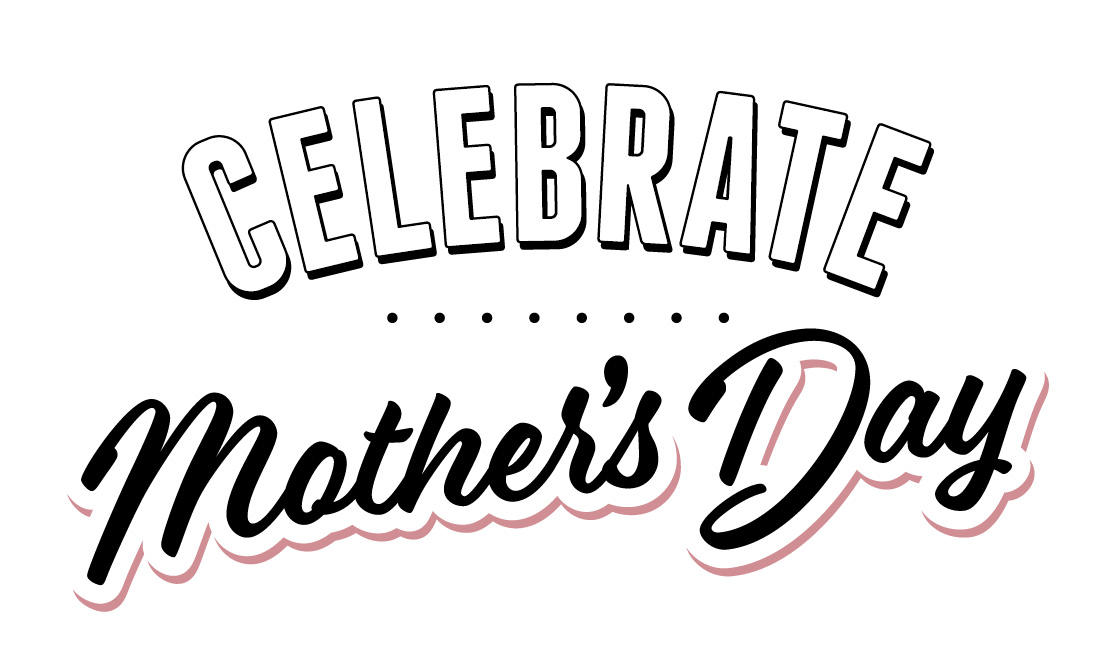 Mother's Day is May 9th. Celebrate with us!